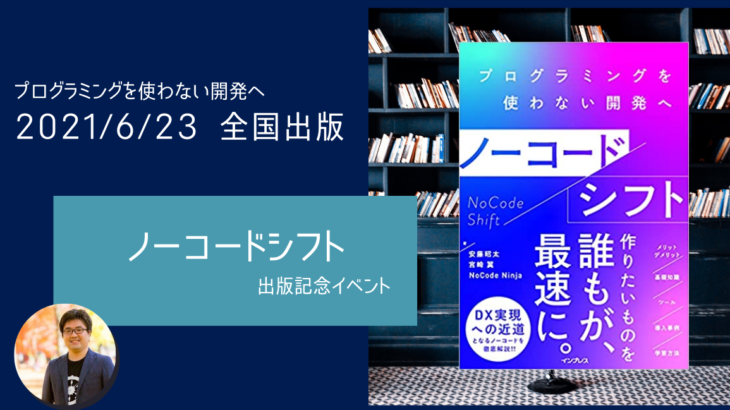 書籍『ノーコードシフト プログラミングを使わない開発へ』の発売記念イベント、6月22日(火)実施。発売前日に著者が裏話をノンストップトーク