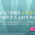 社内IT化を社員全員で実現!オーダーメイド研修でのITの導入・活用。デジタルトランスフォーメーションの人材育成「NoCodeCampDXワークショップ」開始。