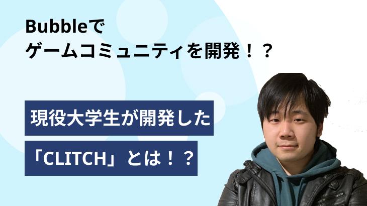 Bubbleでゲームコミュニティを開発!?「CLITCH」でゲーマーのコミュニティ活性化を狙う大学生を直撃!【前編】