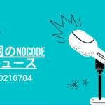今週のNoCode(ノーコード)ニュース 2021年07月04日