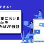 新規事業やリーンスタートアップを目指す人必聴!コーディング不要のIT開発ツールNoCodeを活用したMVP検証方法を学べる、無料オンラインイベントが開催